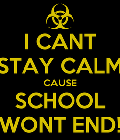Poster: I CANT STAY CALM CAUSE SCHOOL WONT END!
