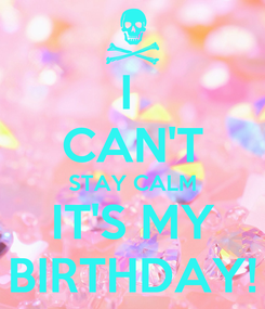 Poster: I  CAN'T STAY CALM IT'S MY BIRTHDAY!