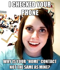 "Poster: I CHECKED YOUR PHONE WHY IS YOUR ""HOME"" CONTACT NOT THE SAME AS MINE?"