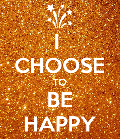 Poster: I  CHOOSE TO BE HAPPY
