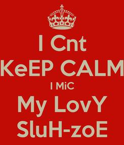 Poster: I Cnt KeEP CALM I MiC My LovY SluH-zoE