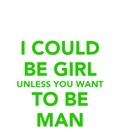 Poster: I COULD BE GIRL UNLESS YOU WANT TO BE MAN