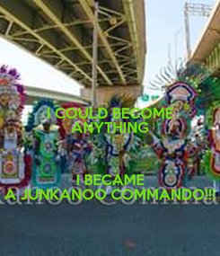 Poster: I COULD BECOME ANYTHING  I BECAME A JUNKANOO COMMANDO!!!