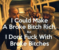 Poster: I Could Make A Broke Bitch Rich, But  I Dont Fuck With  Broke Bitches