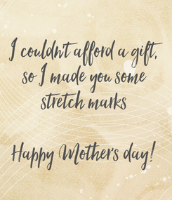 Poster: I couldn't afford a gift, so I made you some stretch marks  Happy Mother's day!
