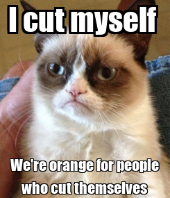 Poster: I cut myself  We're orange for people who cut themselves