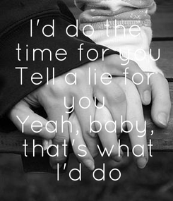 Poster: I'd do the  time for you Tell a lie for  you  Yeah, baby,  that's what  I'd do