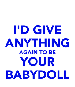 Poster: I'D GIVE ANYTHING AGAIN TO BE YOUR BABYDOLL