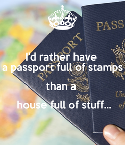 Poster: I'd rather have  a passport full of stamps than a   house full of stuff...