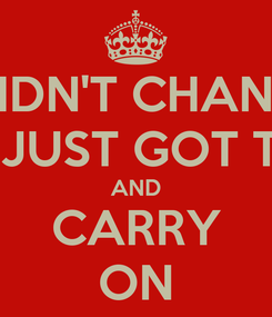 Poster: I DIDN'T CHANGE U JUST GOT TO AND CARRY ON