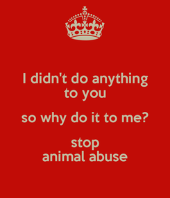 Poster: I didn't do anything to you so why do it to me? stop animal abuse
