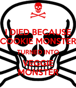 Poster: I DIED BECAUSE COOKIE MONSTER TURNED INTO VEGGIE MONSTER