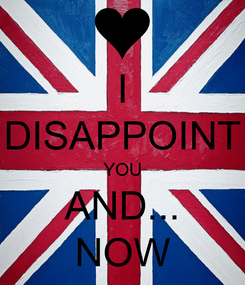 Poster: I DISAPPOINT YOU AND... NOW