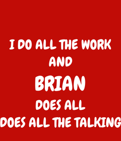 Poster: I DO ALL THE WORK AND BRIAN DOES ALL DOES ALL THE TALKING