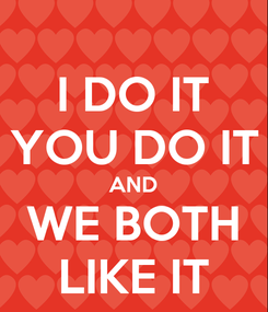 Poster: I DO IT YOU DO IT AND WE BOTH LIKE IT