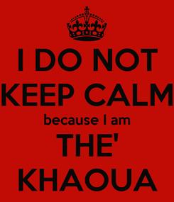 Poster: I DO NOT KEEP CALM because I am THE' KHAOUA