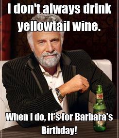 Poster: I don't always drink yellowtail wine. When i do, It's for Barbara's Birthday!