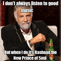 Poster: I don't always listen to good music        But when I do it's Rashaad the New Prince of Soul