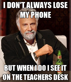 Poster: I DON'T ALWAYS LOSE MY PHONE BUT WHEN I DO I SEE IT ON THE TEACHERS DESK