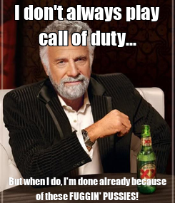 Poster: I don't always play call of duty... But when I do, I'm done already because of these FUGGIN' PUSSIES!