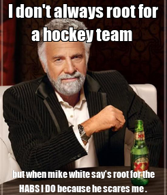 Poster: I don't always root for a hockey team  but when mike white say's root for the HABS I DO because he scares me .