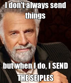 Poster: I don't always send things but when I do, I SEND THE SEIPLES