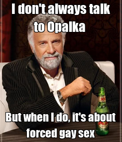 Poster: I don't always talk to Opalka  But when I do, it's about forced gay sex