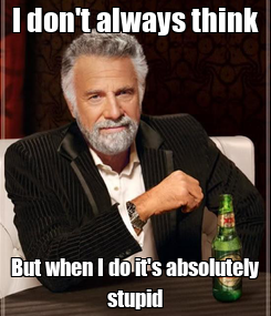 Poster: I don't always think But when I do it's absolutely stupid