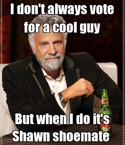 Poster: I don't always vote for a cool guy But when I do it's Shawn shoemate