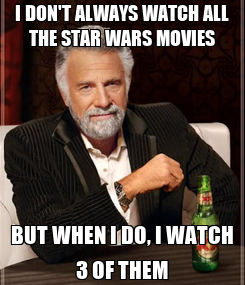 Poster: I DON'T ALWAYS WATCH ALL THE STAR WARS MOVIES BUT WHEN I DO, I WATCH 3 OF THEM