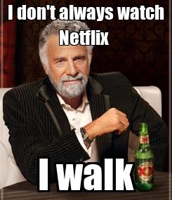 Poster: I don't always watch Netflix  I walk