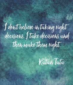 Poster: I don't believe in taking right  decisions. I take decisions and  then make them right.                         Ratan Tata