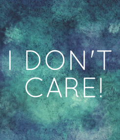 Poster: I DON'T  CARE!