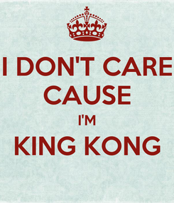 Poster: I DON'T CARE CAUSE I'M KING KONG
