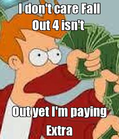 Poster: I don't care Fall Out 4 isn't  Out yet I'm paying Extra
