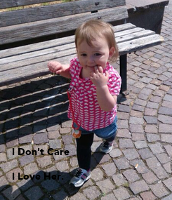 Poster:            I Don't Care   I Love Her.