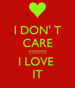 Poster: I DON' T CARE !!!!!!!!!!!! I LOVE  IT