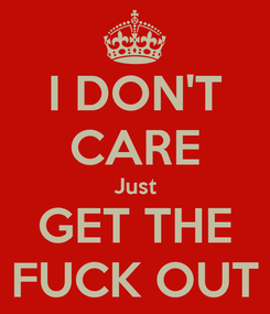 Poster: I DON'T CARE Just GET THE FUCK OUT