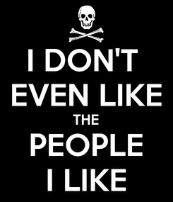 Poster: I DON'T  EVEN LIKE THE PEOPLE I LIKE