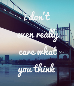 Poster: i don't  even really  care what you think