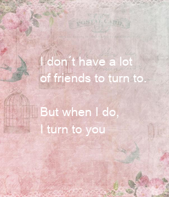 Poster: I don´t have a lot  of friends to turn to.   But when I do,  I turn to you