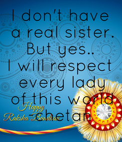 Poster: I don't have  a reaI sister. But yes.. I will respect  every lady  of this world -chetan