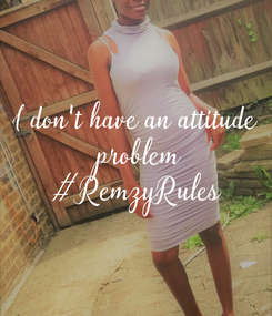 Poster: I don't have an attitude  problem #RemzyRules