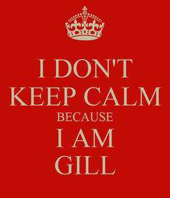 Poster: I DON'T KEEP CALM BECAUSE I AM GILL