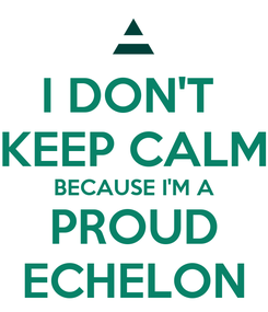 Poster: I DON'T  KEEP CALM BECAUSE I'M A PROUD ECHELON