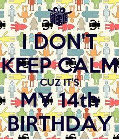 Poster: I DON'T KEEP CALM CUZ IT'S MY 14th BIRTHDAY