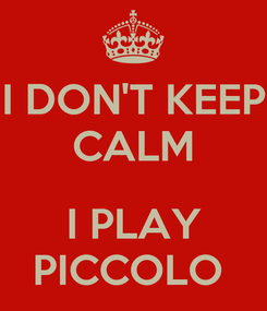 Poster: I DON'T KEEP CALM  I PLAY PICCOLO