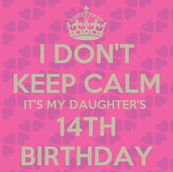 Poster: I DON'T KEEP CALM IT'S MY DAUGHTER'S  14TH BIRTHDAY