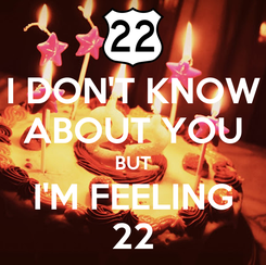Poster: I DON'T KNOW ABOUT YOU BUT I'M FEELING 22