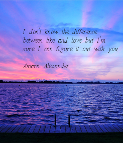 Poster: I don't know the difference  between like and love but I'm  sure I can figure it out with you.  Amara Alexander